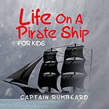 Life on a Pirate Ship - for Kids! (       UNABRIDGED) by Captain Rumbeard Narrated by Alexander Edward Trefethen