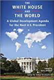 The White House and the World: A Global Development Agenda for the Next U S  President