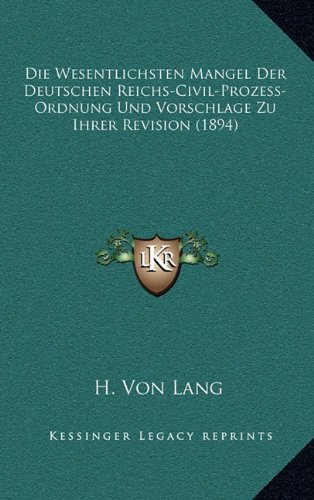 Die Wesentlichsten Mangel Der Deutschen Reichs-Civil-Prozess-Ordnung Und Vorschlage Zu Ihrer Revision (1894)