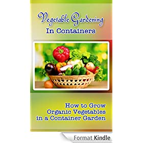 Vegetable Gardening in Containers: How to Grow Organic Vegetables in a Container Garden (English Edition)