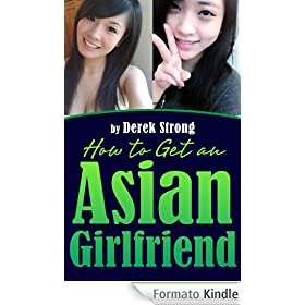 How to Get an Asian Girlfriend (The Definitive Guide to Asian Girls Book 1) (English Edition)