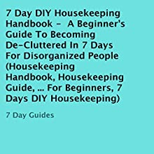 7 Day DIY Housekeeping Handbook: A Beginner's Guide to Becoming De-Cluttered in 7 Days for Disorganized People (       UNABRIDGED) by 7 Day Guides Narrated by John Daigle