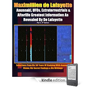 Anunnaki, UFOs, Extraterrestrials And Afterlife Greatest Information As Revealed By Maximillien de Lafayette. Part 2. 5th Edition. Selections from his ... & his writings (Anunnaki Ulema Series)