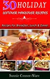 30 Holiday Leftover Makeover Recipes : Recipes For Breakfast, Lunch and Dinner (Holiday Leftover Recipes)