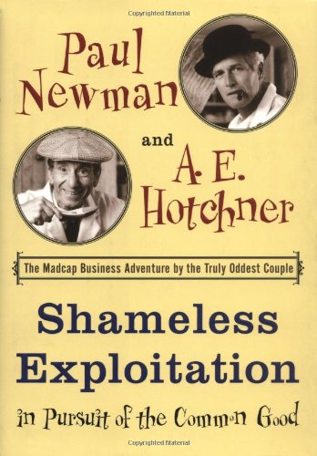 Shameless Exploitation in Pursuit of the Common Good: The Madcap Business Adventure by the Truly Oddest Couple, Newman, Paul; Hotchner, A.E.
