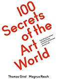 100 Secrets of the Art World: Everything You Always Wanted to Know from Artists, Collectors and Curators, but Were Afraid to Ask