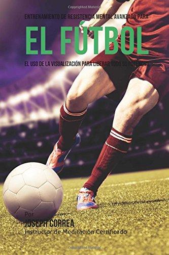 Entrenamiento de Resistencia Mental  Innovador para el Futbol: El uso de la visualizacion para alcanzar su verdadero potencial