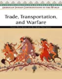 Trade, Transportation, And Warfare (American Indian Contributions to the World)