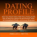 Dating Profile: Meet Your Match Online with these Dating Profile Tips to Help You Upload the Best Pictures, Write an Unforgettable Profile, and Increase Responses | Amelia C. Witte
