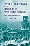 """Sean Forner, """"German Intellectuals and the Challenge of Democratic Renewal: Culture and Politics after 1945"""" (Cambridge University Press, 2014)"""