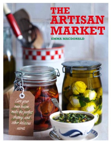 The Artisan Market: Cure Your Own Bacon, Make the Perfect Chutney, and Other Delicious Secrets by Emma MacDonald