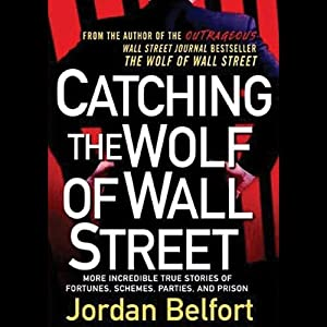 Catching the Wolf of Wall Street: More Incredible True Stories of Fortunes, Schemes, Parties, and Prison | [Jordan Belfort]
