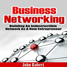 Business Networking: Building an Indestructible Network as a New Entrepreneur (       UNABRIDGED) by John Robert Narrated by Tim Welch