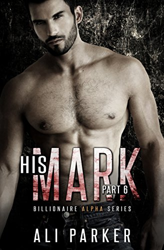 Ali Parker - His Mark, Part 6: Billionaire Alpha Serial (Billionaire Alpha Series)