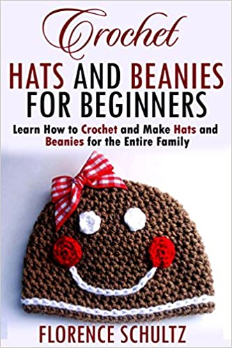 Crochet Hats and Beanies for Beginners: Learn How to Crochet and Make Hats and Beanies for the Entire Family