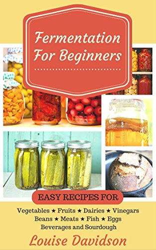 Fermentation for Beginners: Easy Recipes for Vegetables, Fruits, Dairies, Vinegars, Beans, Meats, fish, Eggs, Beverages and Sourdough by Louise Davidson