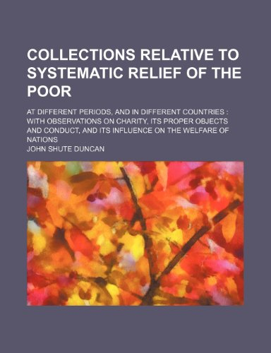 Collections relative to systematic relief of the poor; at different periods, and in different countries  with observations on charity, its proper ... and its influence on the welfare of nations