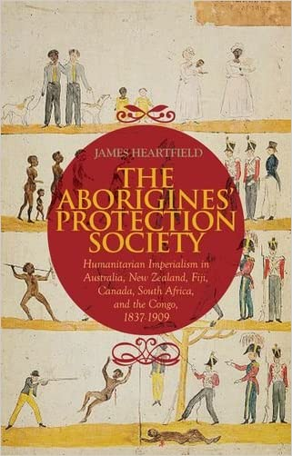 Aborigines' Protection Society: Humanitarian Imperialism in Australia, New Zealand, Fiji, Canada, South Africa, and the Congo, 1836-1909