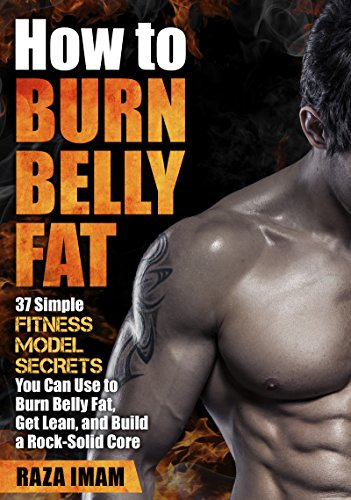 How to Burn Belly Fat:: 37 Fitness Model Secrets to Burn Belly Fat, Get Lean, and Build a Rock-Solid Core