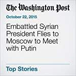Embattled Syrian President Flies to Moscow to Meet with Putin | Andrew Roth,Erin Cunningham