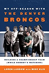 My Off-Season with the Denver Broncos: Building a Championship Team (While Nobody&#39;s Watching)