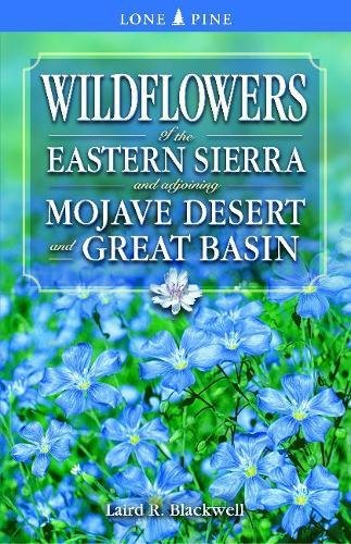 Wildflowers of the Eastern Sierra: and Adjoining Mojave Desert and Great Basin, Blackwell, Laird