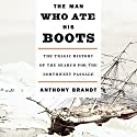 The Man Who Ate His Boots: The Tragic History of the Search for the Northwest Passage (       UNABRIDGED) by Anthony Brandt Narrated by Simon Vance