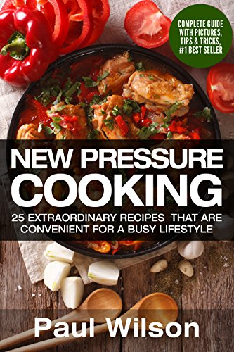 New Pressure Cooking: 25 Extraordinary Recipes That Are Convenient For A Busy Lifestyle by Paul Wilson