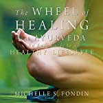 The Wheel of Healing with Ayurveda: An Easy Guide to a Healthy Lifestyle | Michelle S. Fondin