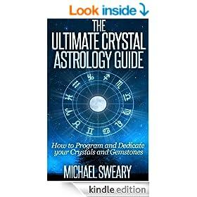 The Ultimate Crystal Astrology Guide - How to Program and Dedicate your Crystals and Gemstones (Aries, Taurus, Gemini, Cancer, Leo, Virgo, Libra, Scorpio, Sagittarius, Capricorn, Aquarius, Pisces)