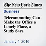 Telecommuting Can Make the Office a Lonely Place, a Study Says | Phyllis Korkki
