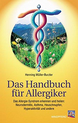 Das Handbuch f&uumlr Allergiker: Das Allergie-Syndrom erkennen und heilen: Neurodermitis, Asthma, Heuschnupfen, Hyperaktivit&aumlt und andere