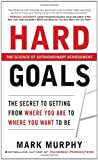 img - for Hard Goals : The Secret to Getting from Where You Are to Where You Want to Be [Hardcover] [2010] (Author) Mark Murphy book / textbook / text book