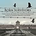 Born Survivors: Three Young Mothers and Their Extraordinary Story of Courage, Defiance, and Hope Audiobook by Wendy Holden Narrated by Elizabeth Wiley