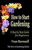 How to Start Gardening: A Step by Step Guide for Beginners (The New to Gardening Series)