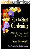 How to Start Gardening: A Step by Step Guide for Beginners (The New to Gardening Series Book 1)
