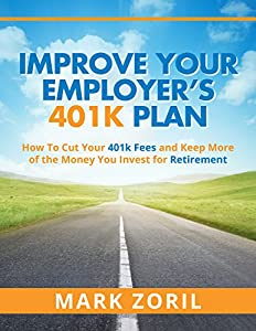 Improve Your Employer's 401k Plan: How To Cut Your Fees and Keep More of the Money You Invest for Retirement