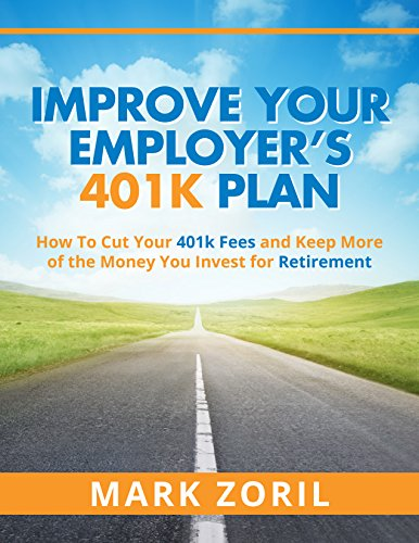 Improve Your Employer's 401k Plan: How To Cut Your Fees and Keep More of the Money You Invest for Retirement PDF