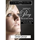 Learning to Pray When Your Heart is Breaking (Come With Me to the Quiet Place Book 2) ~ Denise George