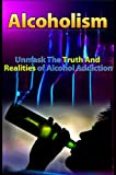 Alcoholism: Unmask The Truth And Realities of Alcohol Addiction