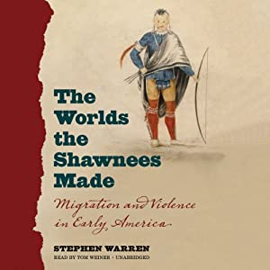 The Worlds the Shawnees Made: Migration and Violence in Early America | [Stephen Warren]