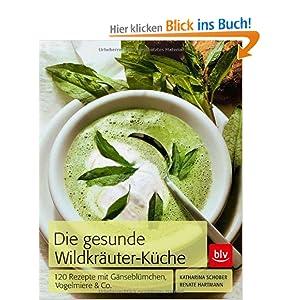 Die Gesunde Wildkräuter-Küche: 120 Rezepte mit Gänseblümchen, Vogelmiere & Co