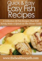 Fish Recipes: A Collection Of Fish Recipes That Will Surely Make A Splash At The Dinner Table. (Quick & Easy Recipes) (English Edition)