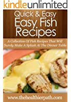 Fish Recipes: A Collection Of Fish Recipes That Will Surely Make A Splash At The Dinner Table. (Quick & Easy Recipes)
