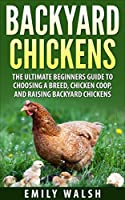 Backyard Chickens: The Ultimate Beginners Guide to Choosing a Breed, Chicken Coop, and Raising Backyard Chickens (Backyard Chickens, Chicken Coop, Chicken Breeds Book 1) (English Edition)