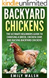 Backyard Chickens: The Ultimate Beginners Guide to Choosing a Breed, Chicken Coop, and Raising Backyard Chickens (Backyard Chickens, Chicken Coop, Chicken Breeds Book 1)