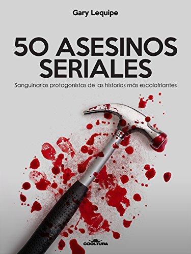 50 ASESINOS SERIALES: Sanguinarios protagonistas de las historias más escalofríantes