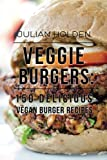 Veggie Burgers: 150 Delicious Vegan Burger Recipes: Easy, Healthy Vegan, Vegetarian, Veggie Burgers ( Plant Based, How Not to Die, The China Study)