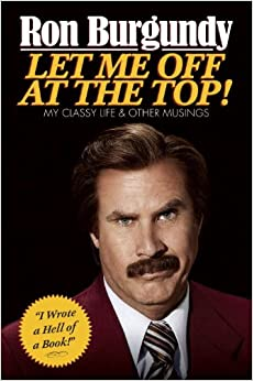 Ron Burgundy's Let Me Off at the Top!: My Classy Life and Other Musings