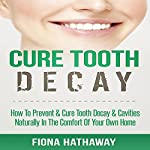 Cure Tooth Decay: How to Prevent & Cure Tooth Decay & Cavities Naturally in the Comfort of Your Own Home | Fiona Hathaway